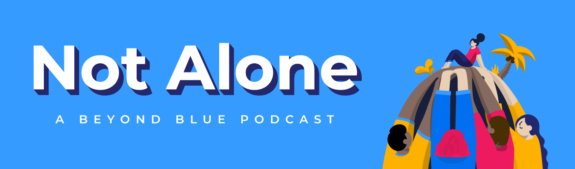 Not Alone. A Beyond Blue podcast.
