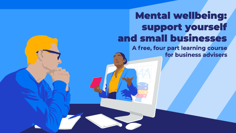 Mental wellbeing: support yourself and small businesses. A free, four-part learning course for business advisers.