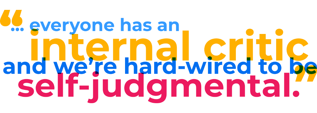 """... everyone has an internal critic and we're hard-wired to be self-judgemental."""