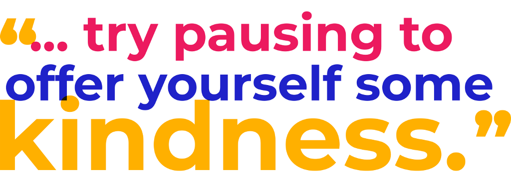 """ ... try pausing to offer yourself some kindness ..."""