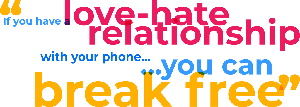"""If you have a love-hate relationship with your phone ... you can break free"""