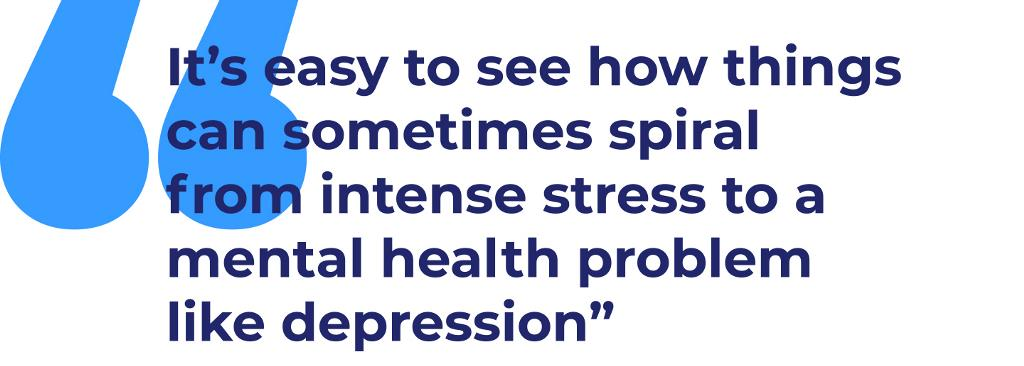 """It's easy to see how things can sometimes spiral from intense stress to a mental health problem like depression"""