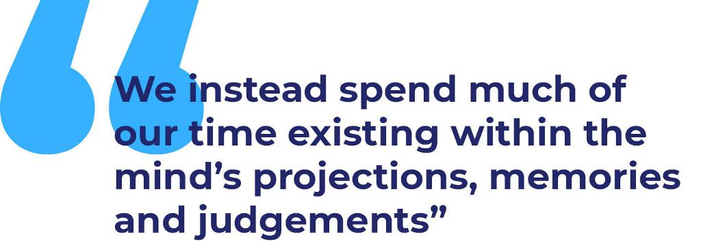 Quote: We instead spend much of our time existing within the mind's projections, memories and judgements