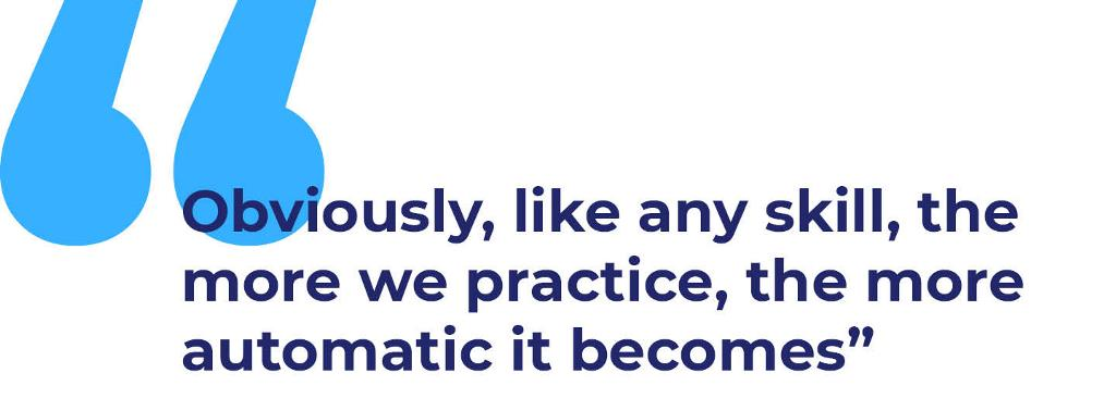 Quote: Obviously, like any skill, the more we practice, the more automatic it becomes