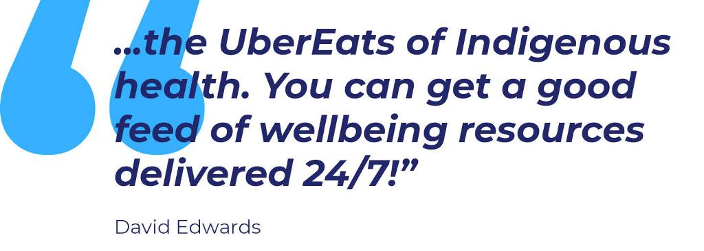"Quote: I thought of it the other day as the UberEats of Indigenous health. You can get a good feed of wellbeing resources delivered 24/7!""  David Edwards"