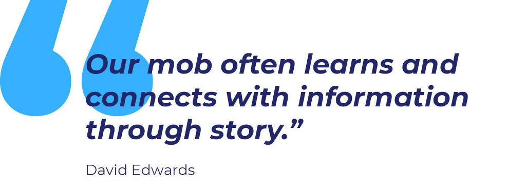"Quote: Our mob often learns and connects with information through story"" David Edwards"