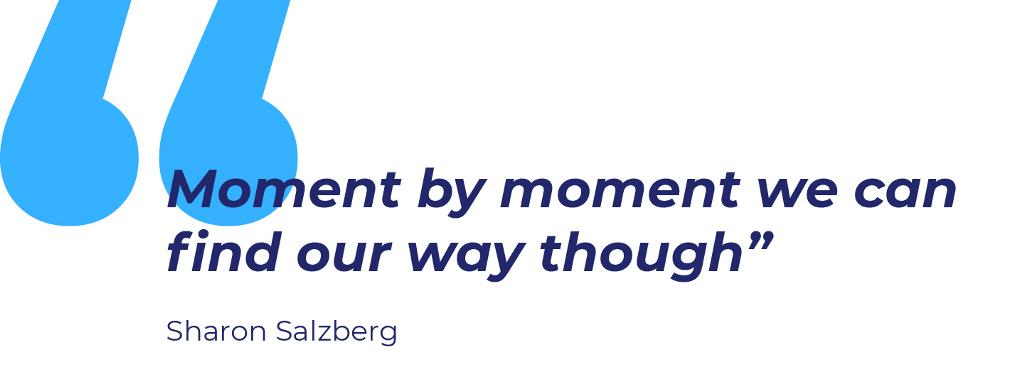 "PULL QUOTE: ""Moment by moment we can find our way though"" by Sharon Salzberg."