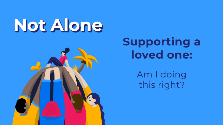 Not Alone. Supporting a loved one: Am I doing this right?