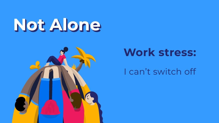 Not Alone. Work stress: I can't switch off