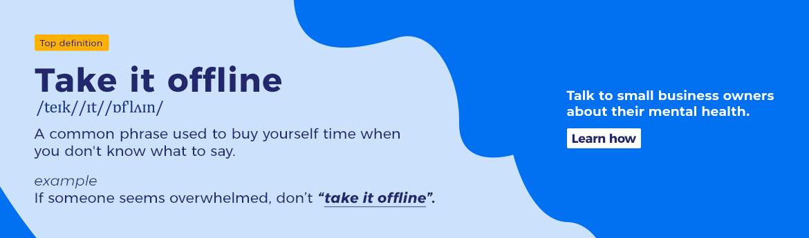 "If someone seems overwhelmed, don't ""take it offline"". Talk to small business owners about their mental health. Learn How."