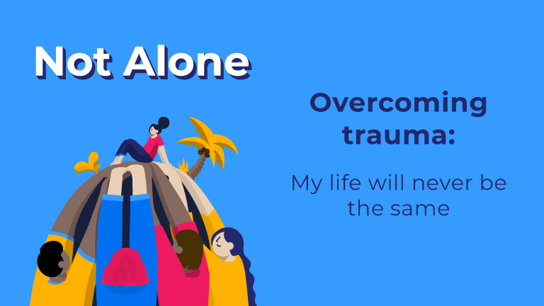 Not Alone. Overcoming Trauma: My life will never be the same.